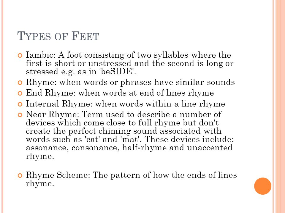 T YPES OF F EET Iambic: A foot consisting of two syllables where the first is short or unstressed and the second is long or stressed e.g.