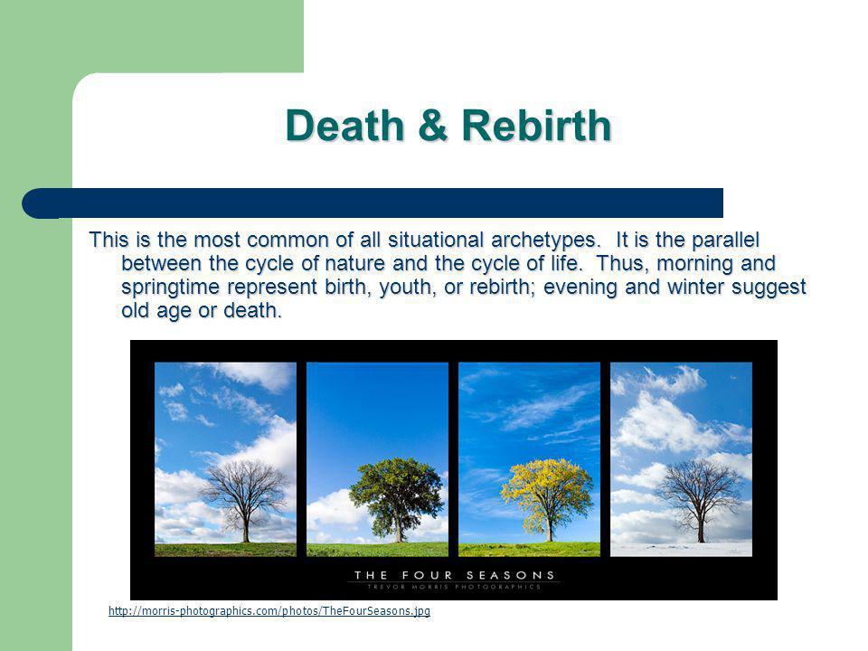 Death & Rebirth This is the most common of all situational archetypes. It is the parallel between the cycle of nature and the cycle of life. Thus, mor