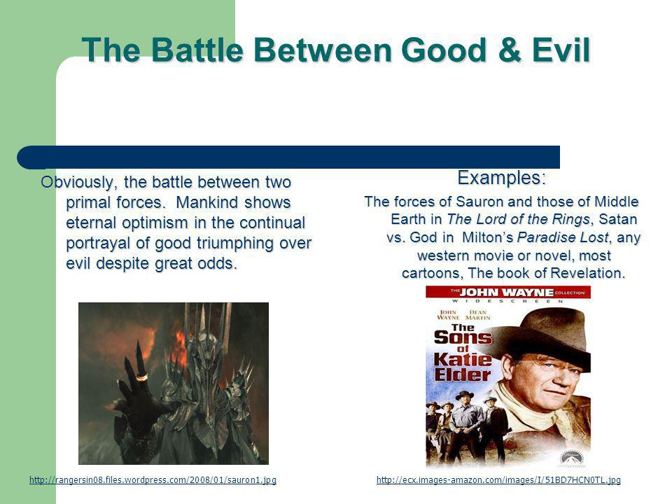The Battle Between Good & Evil Obviously, the battle between two primal forces. Mankind shows eternal optimism in the continual portrayal of good triu