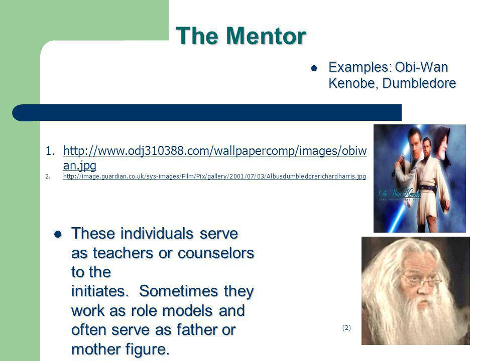 The Mentor These individuals serve as teachers or counselors to the initiates. Sometimes they work as role models and often serve as father or mother
