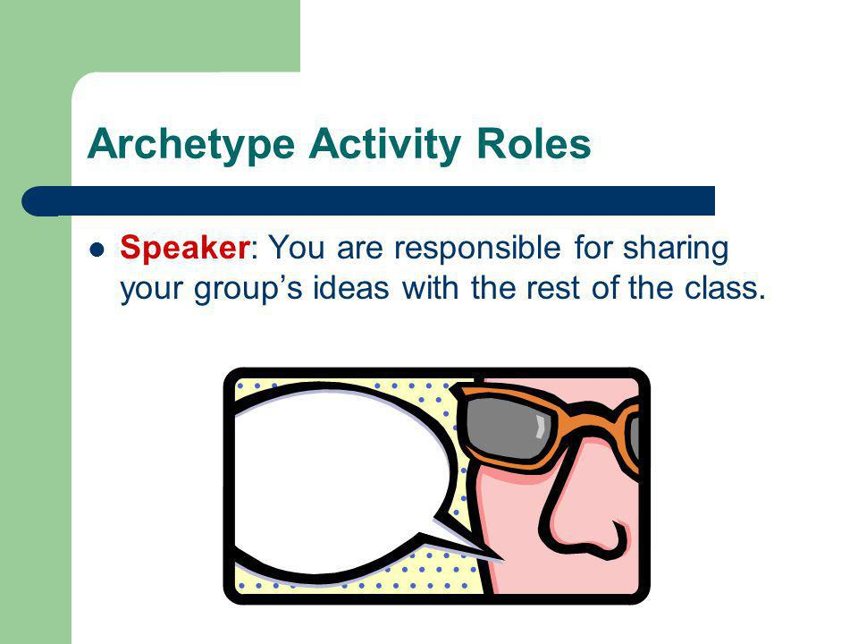 Archetype Activity Roles Speaker: You are responsible for sharing your group's ideas with the rest of the class.
