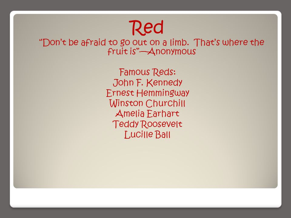 Red Don't be afraid to go out on a limb. That's where the fruit is —Anonymous Famous Reds: John F.