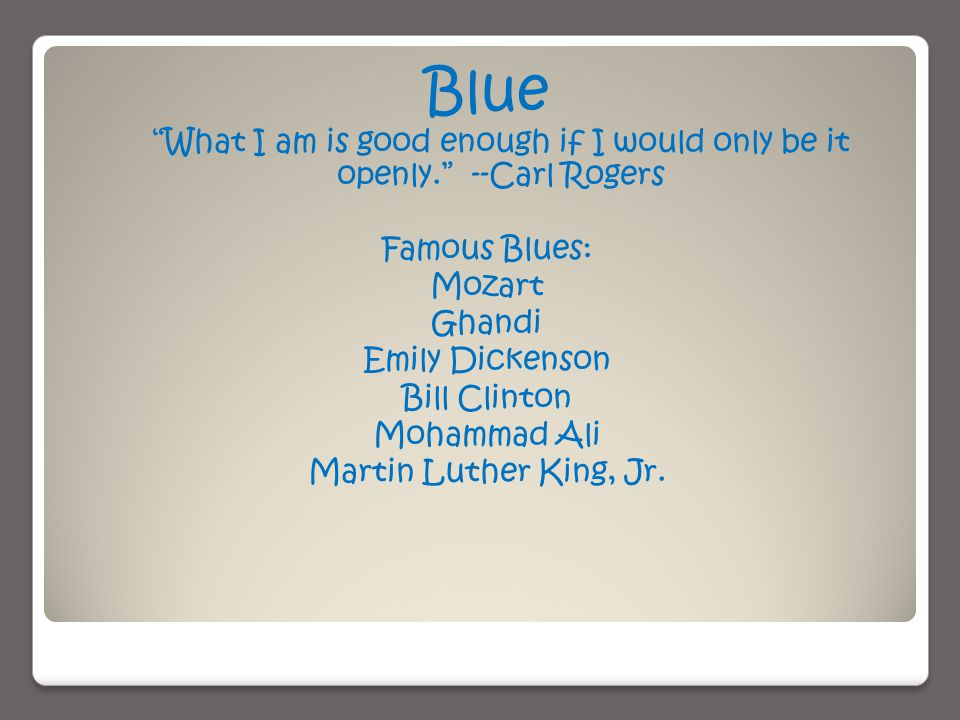Blue What I am is good enough if I would only be it openly. --Carl Rogers Famous Blues: Mozart Ghandi Emily Dickenson Bill Clinton Mohammad Ali Martin Luther King, Jr.
