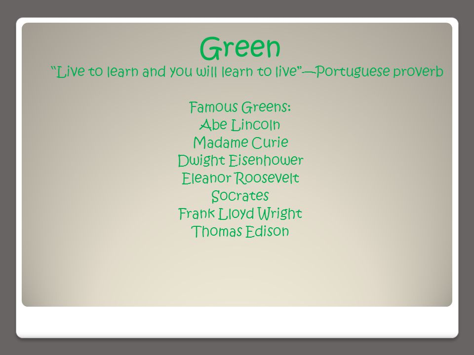 Green Live to learn and you will learn to live —Portuguese proverb Famous Greens: Abe Lincoln Madame Curie Dwight Eisenhower Eleanor Roosevelt Socrates Frank Lloyd Wright Thomas Edison
