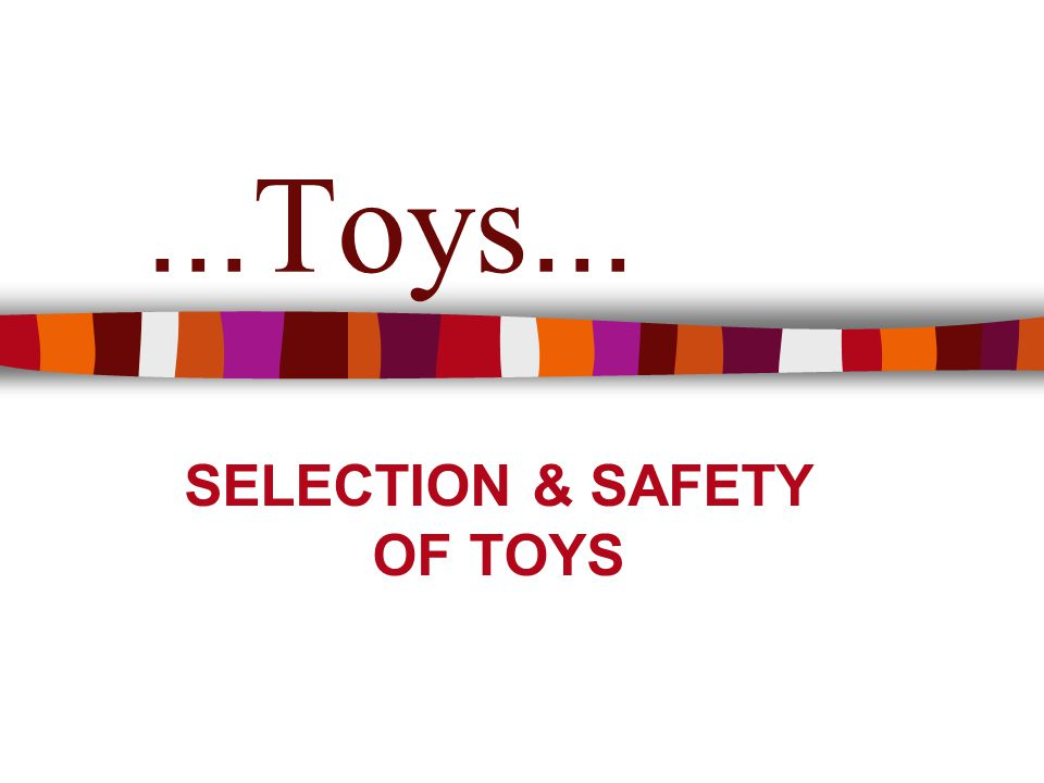 ... Toys... SELECTION & SAFETY OF TOYS