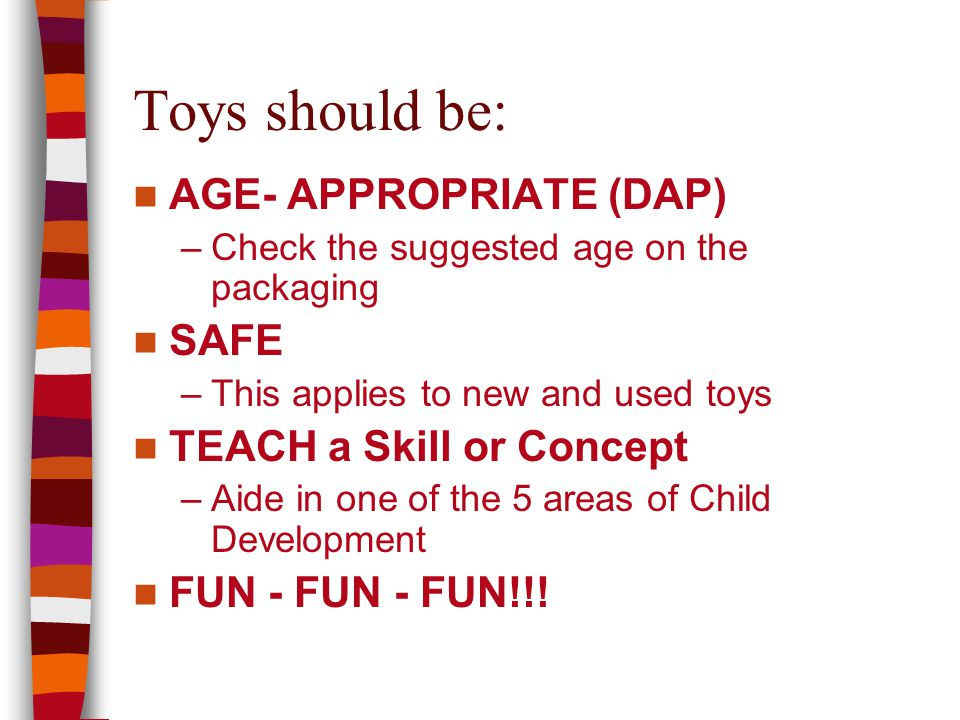 Toys should be: AGE- APPROPRIATE (DAP) –Check the suggested age on the packaging SAFE –This applies to new and used toys TEACH a Skill or Concept –Aide in one of the 5 areas of Child Development FUN - FUN - FUN!!!