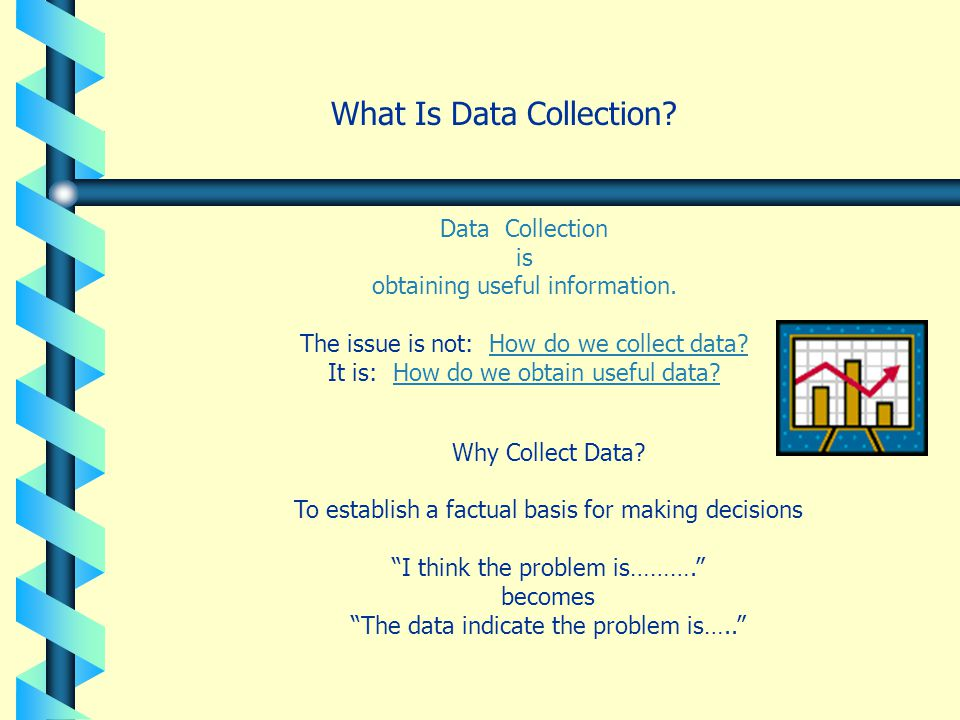 What Is Data Collection? Data Collection is obtaining useful information. The issue is not: How do we collect data? It is: How do we obtain useful dat