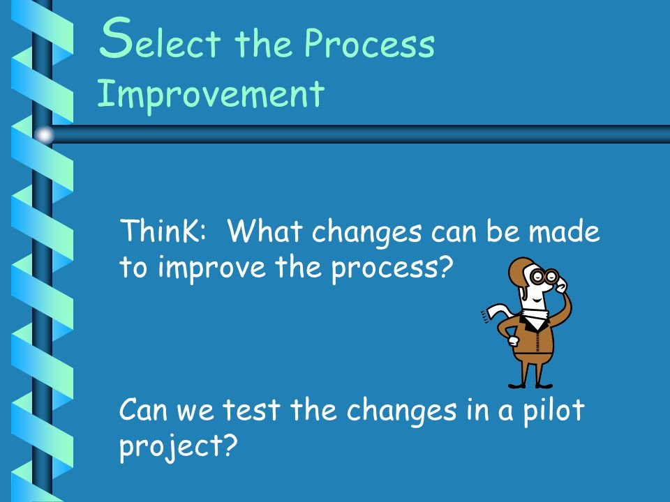 S elect the Process Improvement ThinK: What changes can be made to improve the process? Can we test the changes in a pilot project?