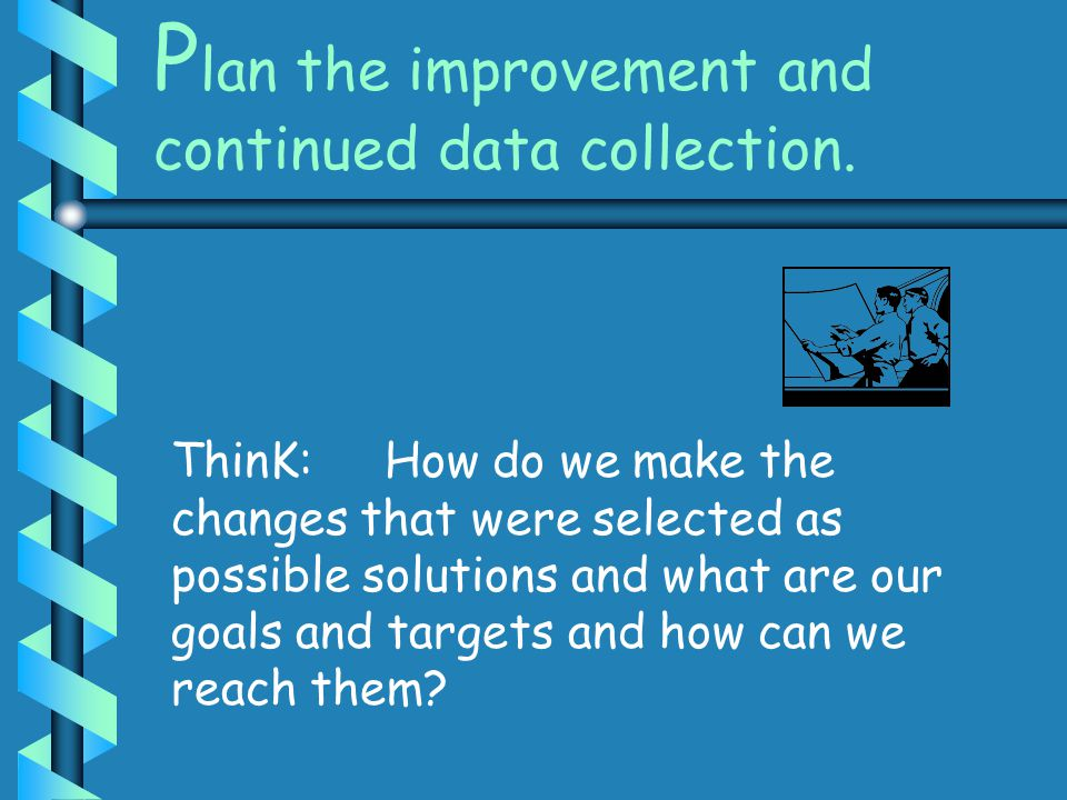 P lan the improvement and continued data collection. ThinK: How do we make the changes that were selected as possible solutions and what are our goals