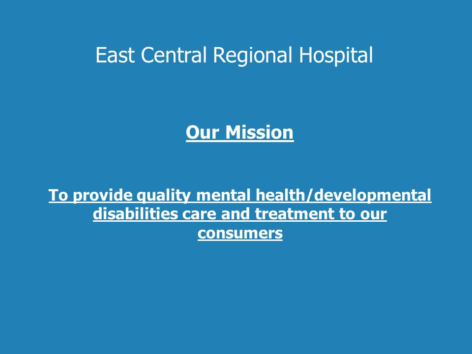 Our Mission To provide quality mental health/developmental disabilities care and treatment to our consumers East Central Regional Hospital