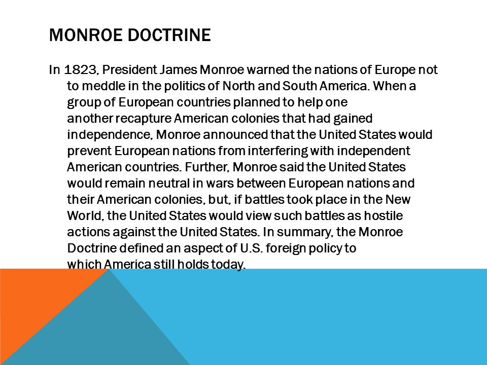 MONROE DOCTRINE In 1823, President James Monroe warned the nations of Europe not to meddle in the politics of North and South America.