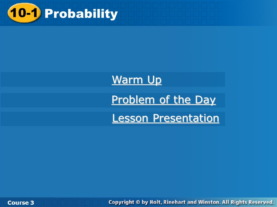 10-1 Probability Course 3 Warm Up Warm Up Problem of the Day Problem of the Day Lesson Presentation Lesson Presentation