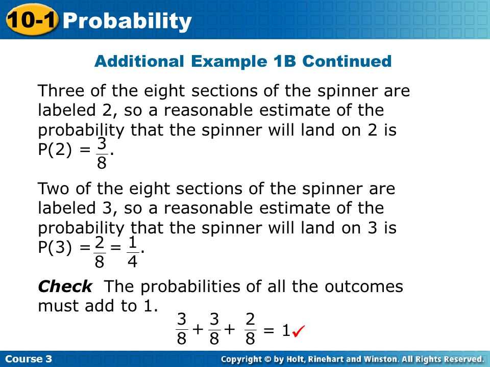 Additional Example 1B Continued Course 3 10-1 Probability Three of the eight sections of the spinner are labeled 2, so a reasonable estimate of the probability that the spinner will land on 2 is P(2) =.