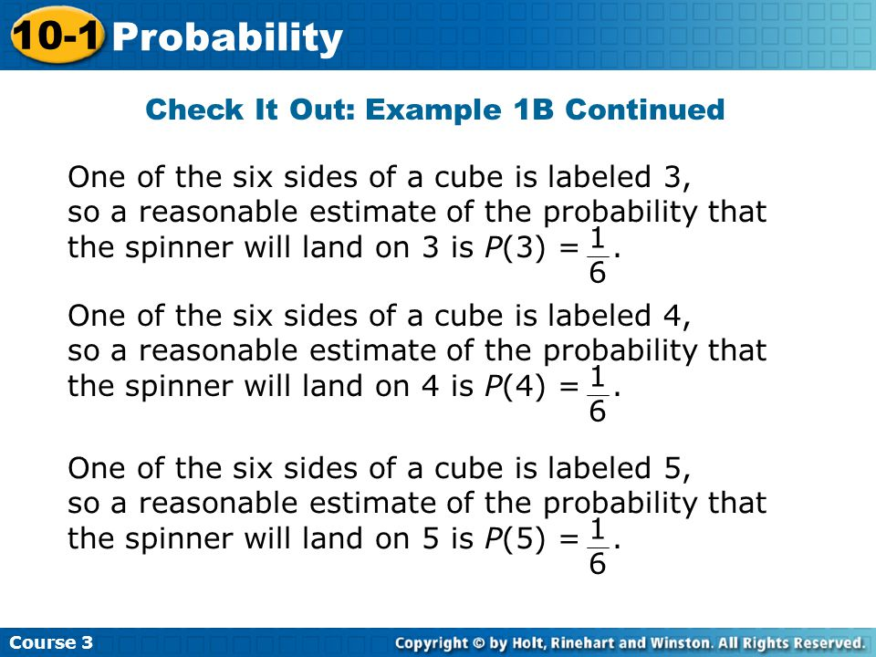Check It Out: Example 1B Continued Course 3 10-1 Probability One of the six sides of a cube is labeled 3, so a reasonable estimate of the probability that the spinner will land on 3 is P(3) =.
