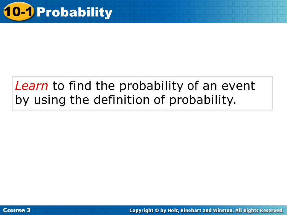 Check It Out: Example 1B Continued Course 3 10-1 Probability One of the six sides of a cube is labeled 6, so a reasonable estimate of the probability that the spinner will land on 6 is P(6) =.