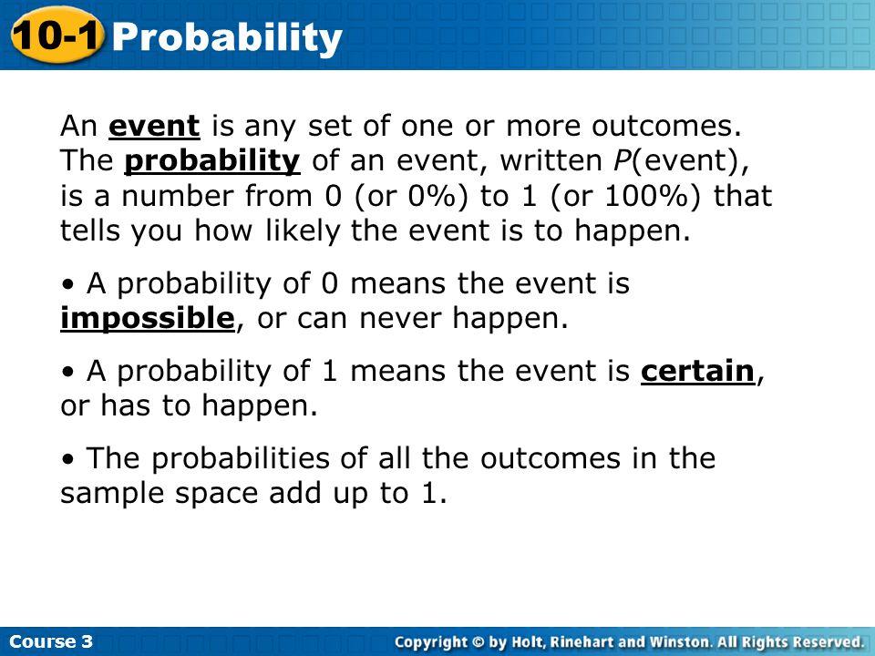 Course 3 10-1 Probability 0 0.25 0.5 0.75 1 0% 25% 50% 75% 100% NeverHappens about Always happenshalf the timehappens 1 4 1 2 3 4 0 1