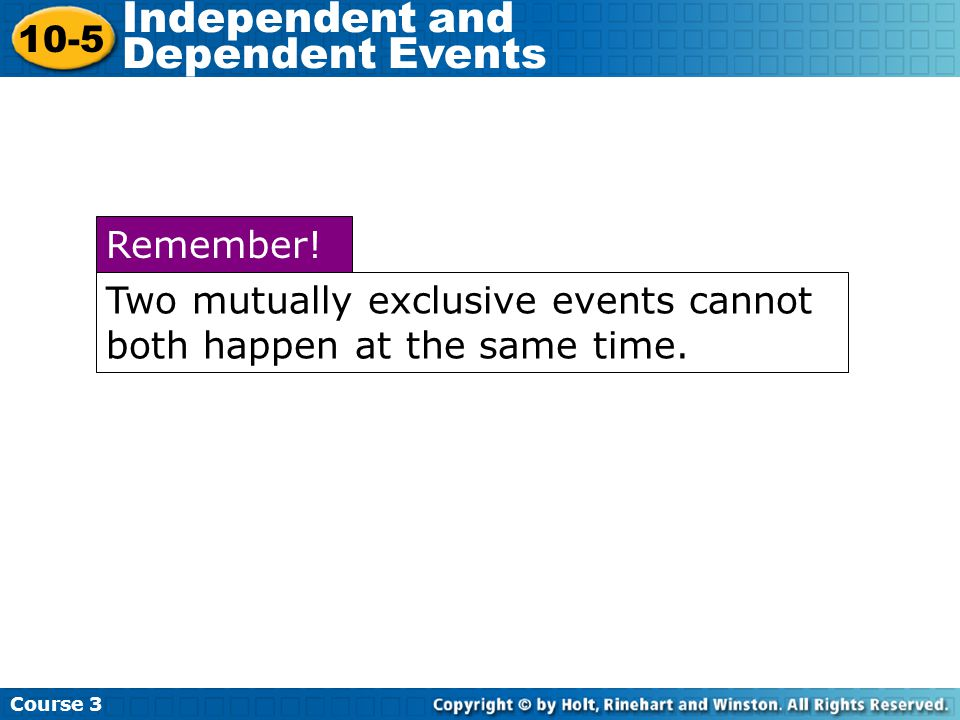 Course 3 10-5 Independent and Dependent Events Two mutually exclusive events cannot both happen at the same time.