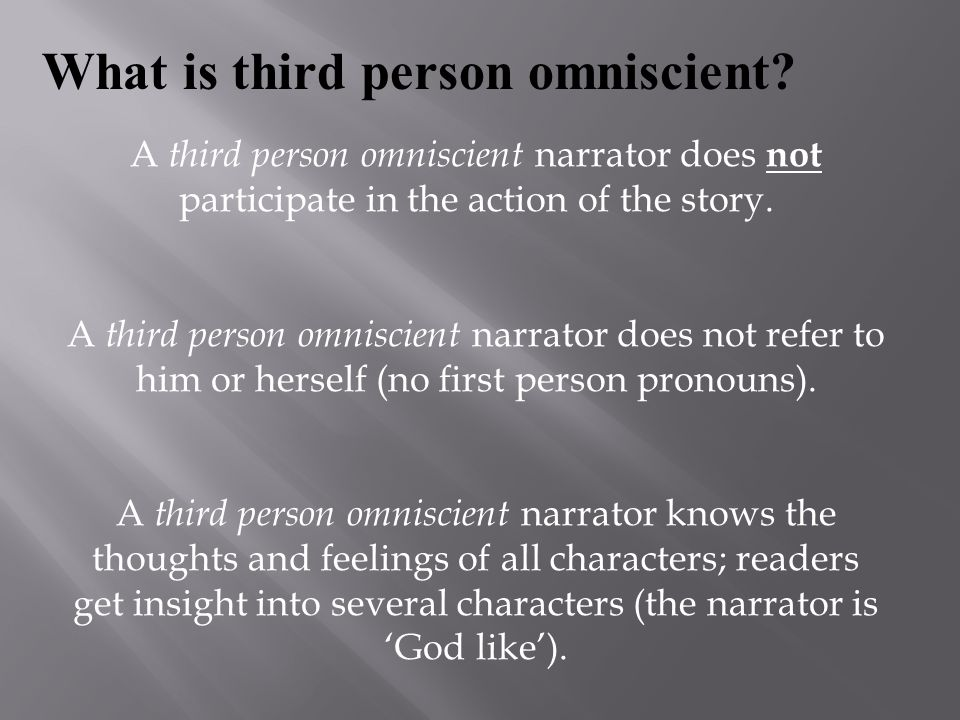 A third person omniscient narrator does not participate in the action of the story. A third person omniscient narrator does not refer to him or hersel