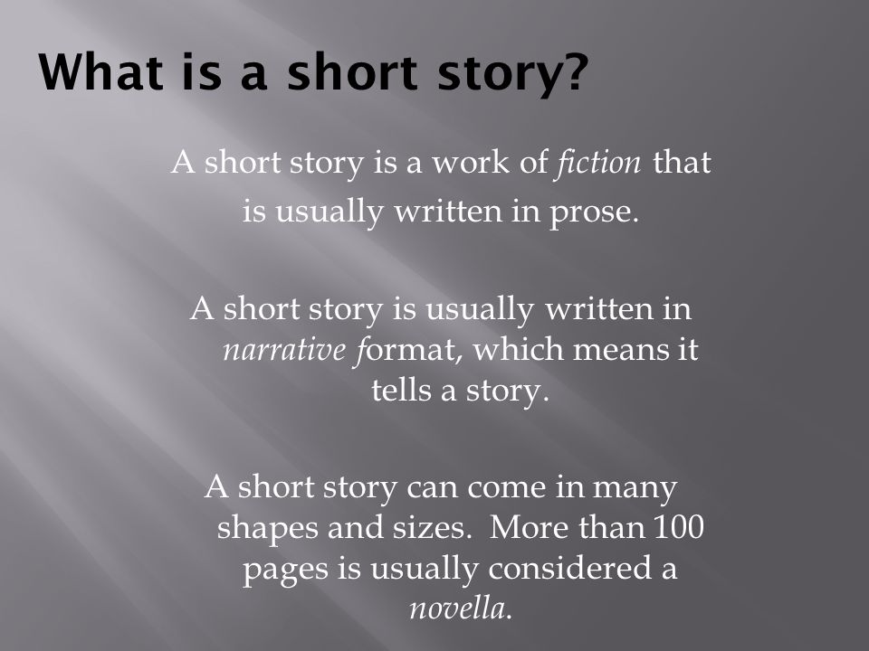 What is a short story? A short story is a work of fiction that is usually written in prose. A short story is usually written in narrative f ormat, whi