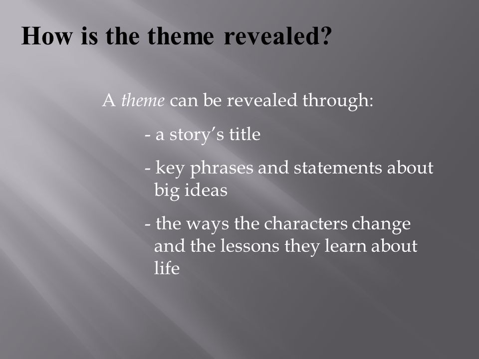 A theme can be revealed through: - a story's title - key phrases and statements about big ideas - the ways the characters change and the lessons they