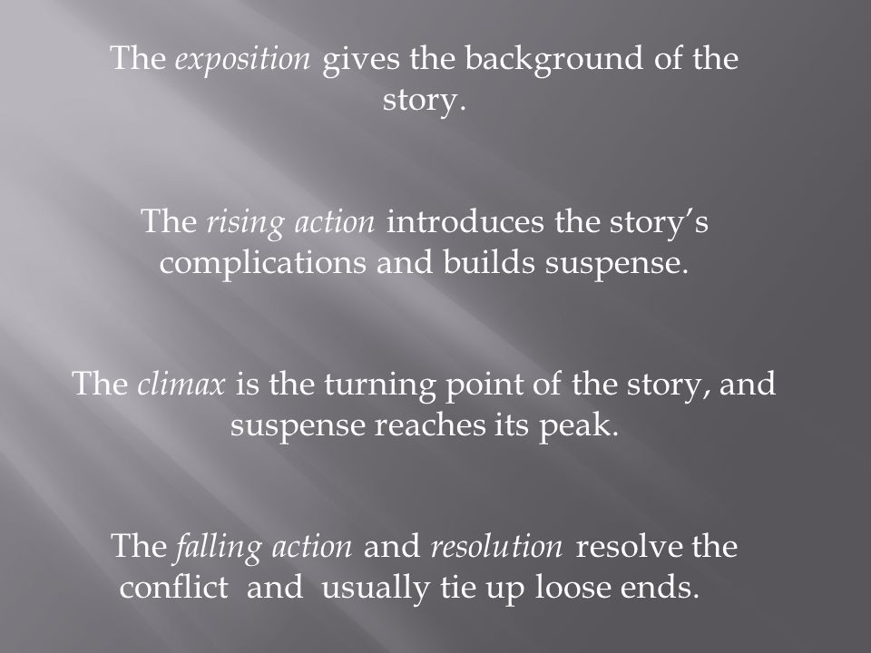 The exposition gives the background of the story. The rising action introduces the story's complications and builds suspense. The climax is the turnin