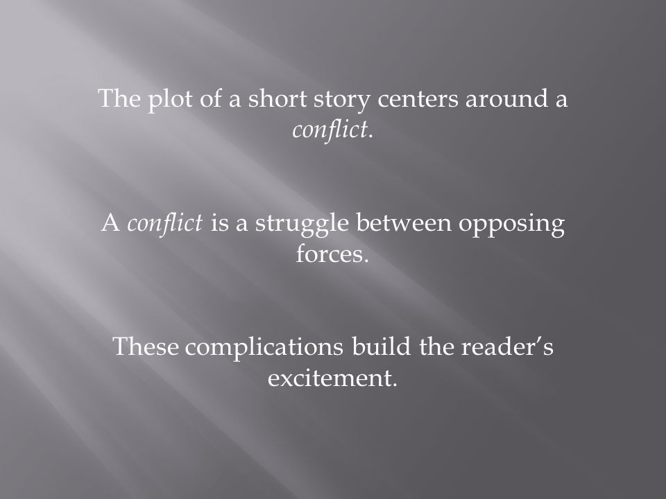 The plot of a short story centers around a conflict. A conflict is a struggle between opposing forces. These complications build the reader's exciteme
