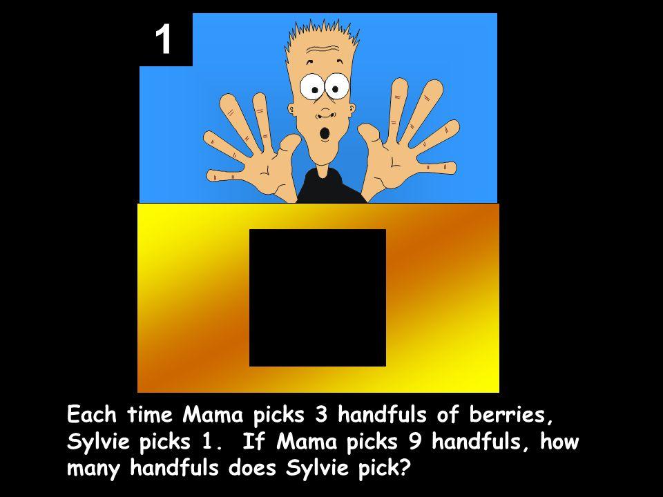 1 Each time Mama picks 3 handfuls of berries, Sylvie picks 1.