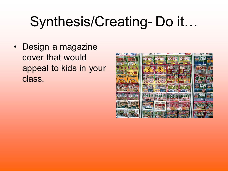 Synthesis/Creating- Do it… Design a magazine cover that would appeal to kids in your class.