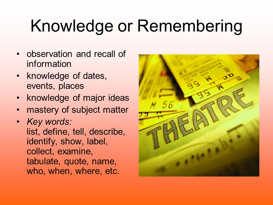 Knowledge or Remembering observation and recall of information knowledge of dates, events, places knowledge of major ideas mastery of subject matter K