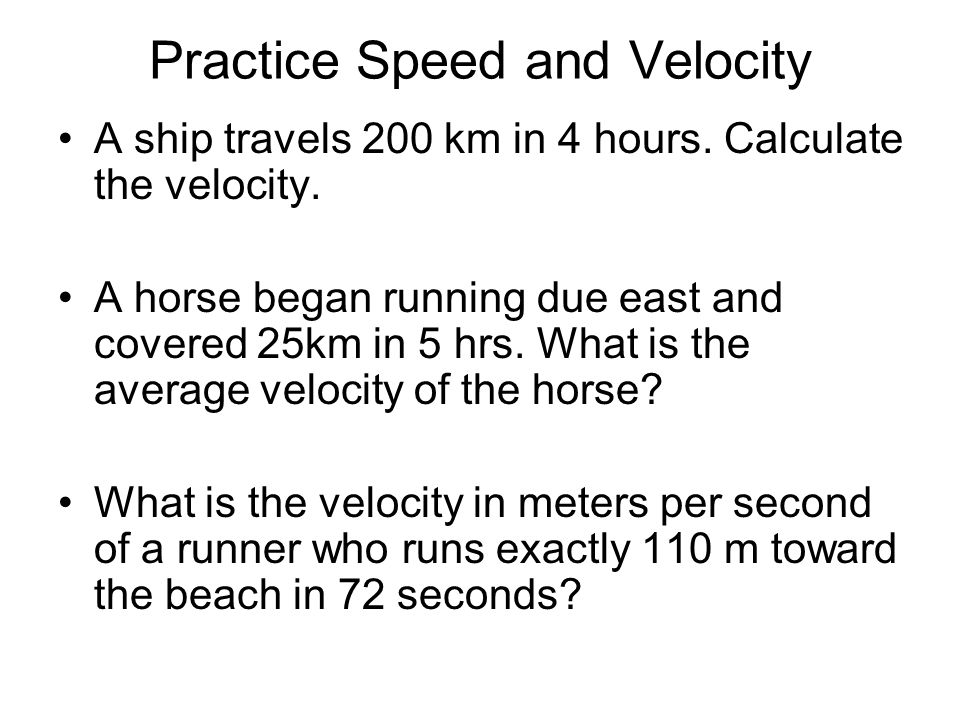 Practice Speed and Velocity A ship travels 200 km in 4 hours. Calculate the velocity. A horse began running due east and covered 25km in 5 hrs. What i