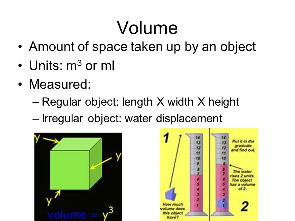 Volume Amount of space taken up by an object Units: m 3 or ml Measured: –Regular object: length X width X height –Irregular object: water displacement