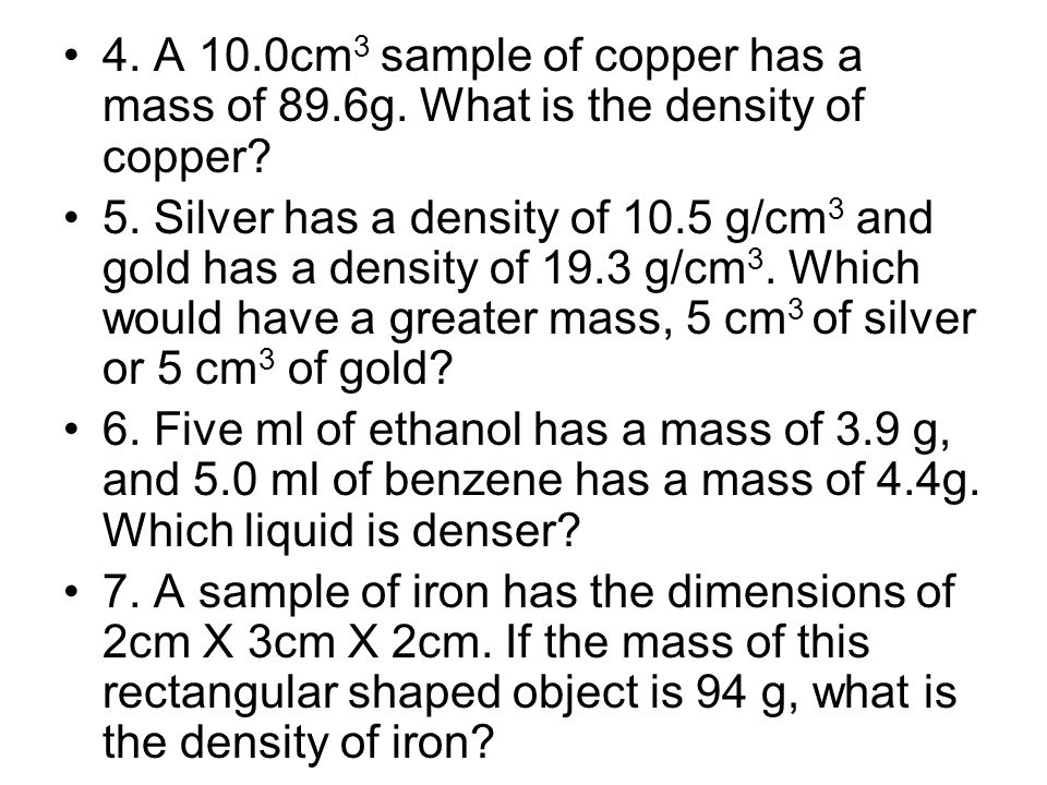 4. A 10.0cm 3 sample of copper has a mass of 89.6g. What is the density of copper? 5. Silver has a density of 10.5 g/cm 3 and gold has a density of 19