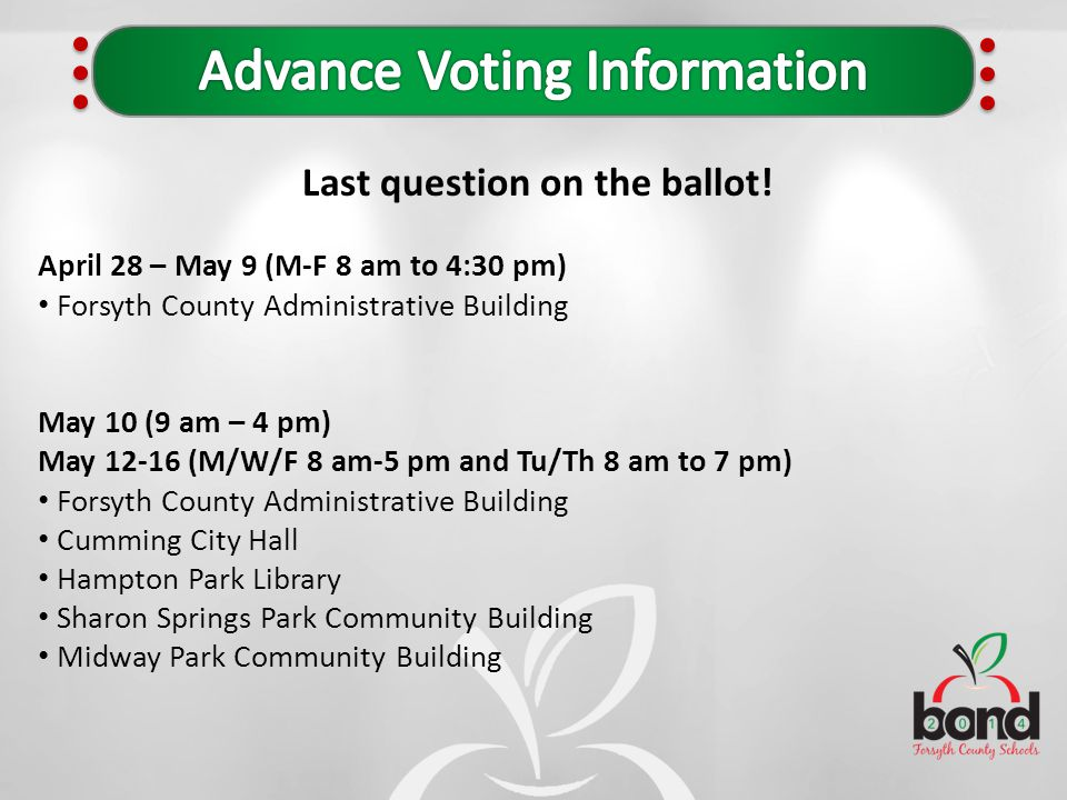 Last question on the ballot! April 28 – May 9 (M-F 8 am to 4:30 pm) Forsyth County Administrative Building May 10 (9 am – 4 pm) May 12-16 (M/W/F 8 am-