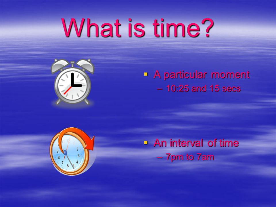 Time  Measured in hours, minutes, days, years and seconds  Metric only in science  Always a number and a unit -25 secs