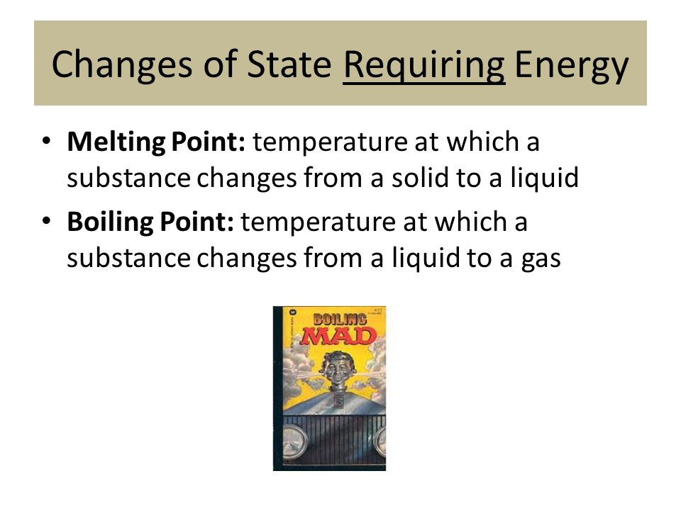 Changes of State Requiring Energy Melting Point: temperature at which a substance changes from a solid to a liquid Boiling Point: temperature at which