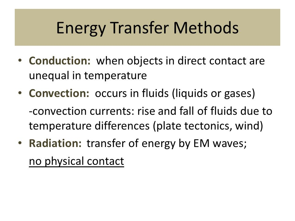 Energy Transfer Methods Conduction: when objects in direct contact are unequal in temperature Convection: occurs in fluids (liquids or gases) -convect