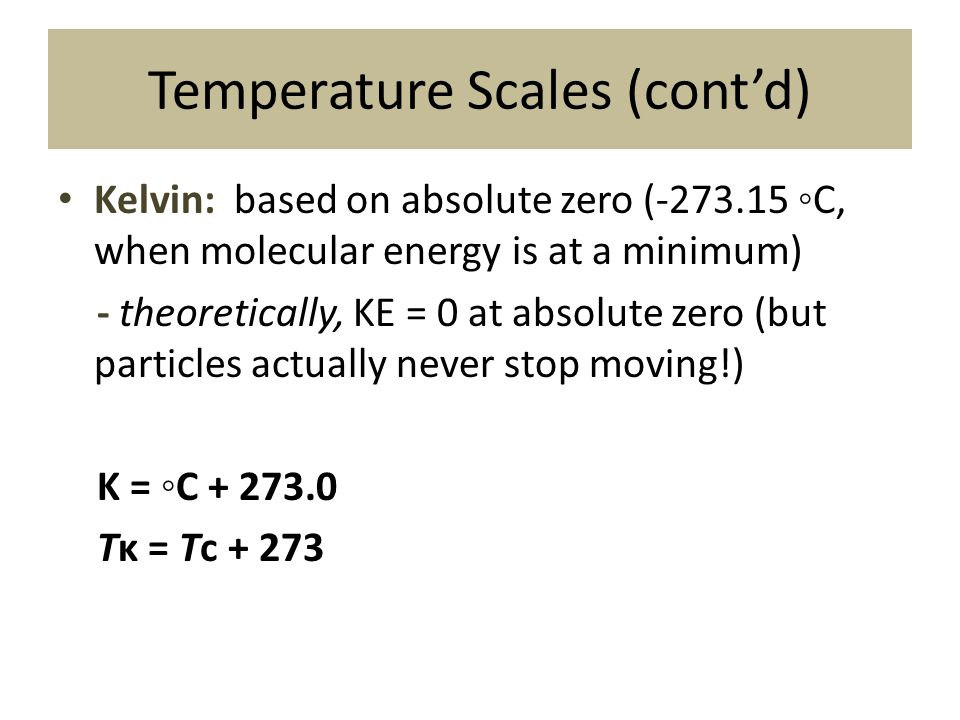 Temperature Scales (cont'd) Kelvin: based on absolute zero (-273.15 ◦C, when molecular energy is at a minimum) - theoretically, KE = 0 at absolute zer