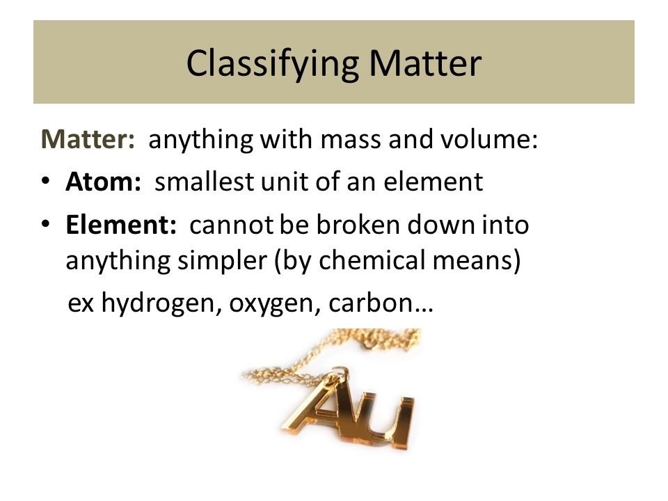 Classifying Matter Matter: anything with mass and volume: Atom: smallest unit of an element Element: cannot be broken down into anything simpler (by c