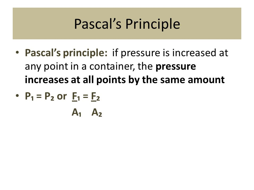 Pascal's Principle Pascal's principle: if pressure is increased at any point in a container, the pressure increases at all points by the same amount P