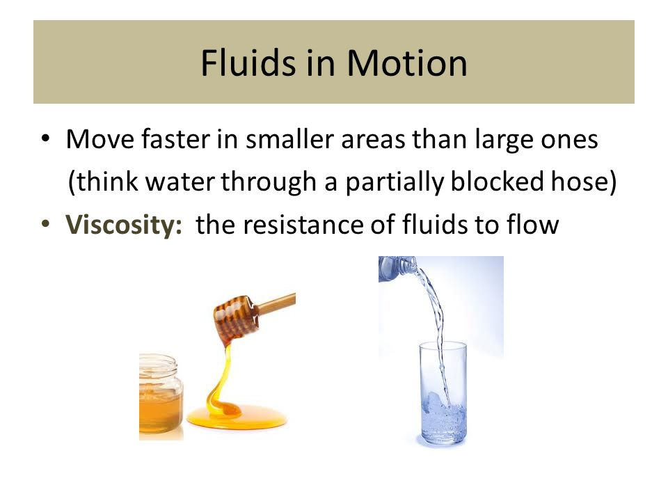 Fluids in Motion Move faster in smaller areas than large ones (think water through a partially blocked hose) Viscosity: the resistance of fluids to fl