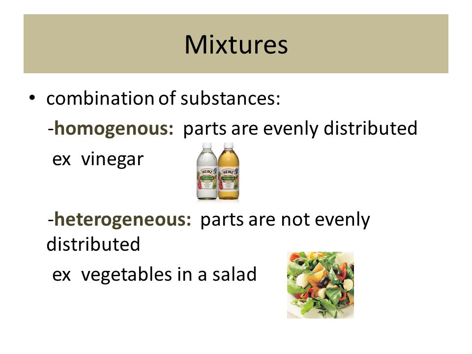 Mixtures combination of substances: -homogenous: parts are evenly distributed ex vinegar -heterogeneous: parts are not evenly distributed ex vegetable