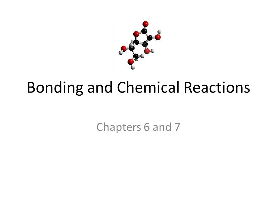 Bonding and Chemical Reactions Chapters 6 and 7