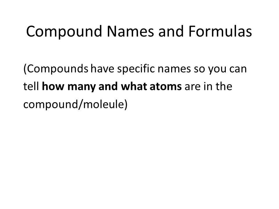 Compound Names and Formulas (Compounds have specific names so you can tell how many and what atoms are in the compound/moleule)
