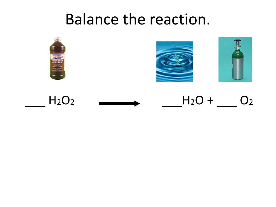 Balance the reaction. ___ H 2 O 2 ___H 2 O + ___ O 2