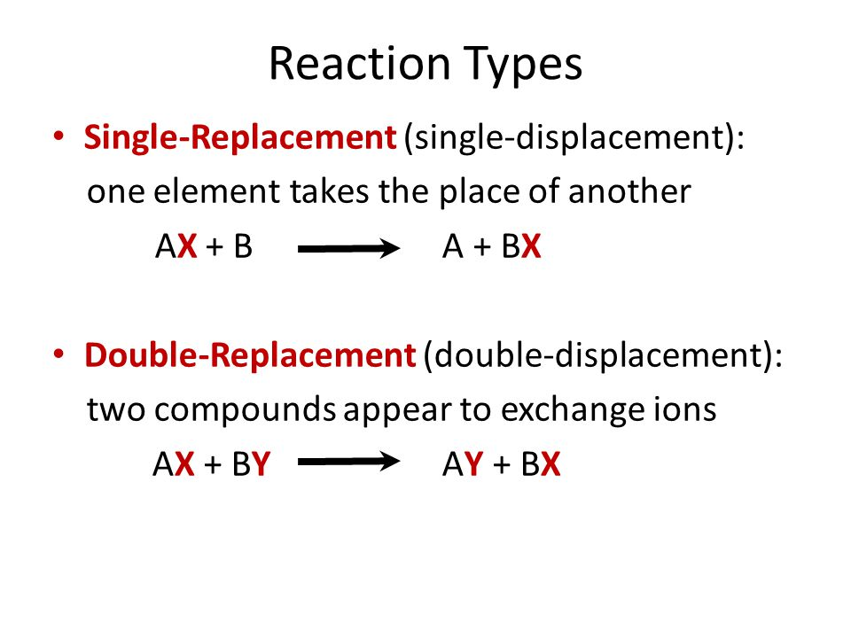 Reaction Types Single-Replacement (single-displacement): one element takes the place of another AX + B A + BX Double-Replacement (double-displacement)