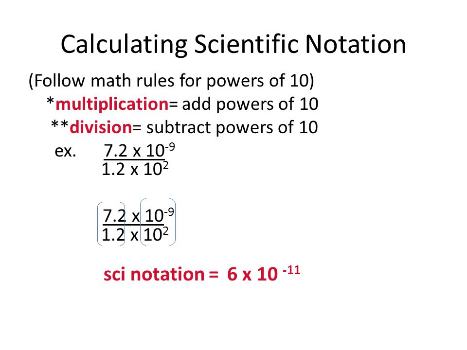 Calculating Scientific Notation (Follow math rules for powers of 10) *multiplication= add powers of 10 **division= subtract powers of 10 ex. 7.2 x 10