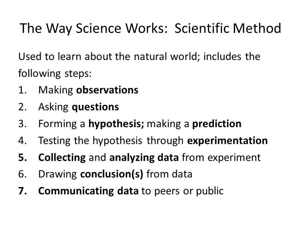The Way Science Works: Scientific Method Used to learn about the natural world; includes the following steps: 1.Making observations 2.Asking questions