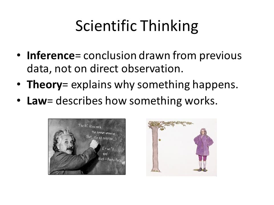 Scientific Thinking Inference= conclusion drawn from previous data, not on direct observation. Theory= explains why something happens. Law= describes
