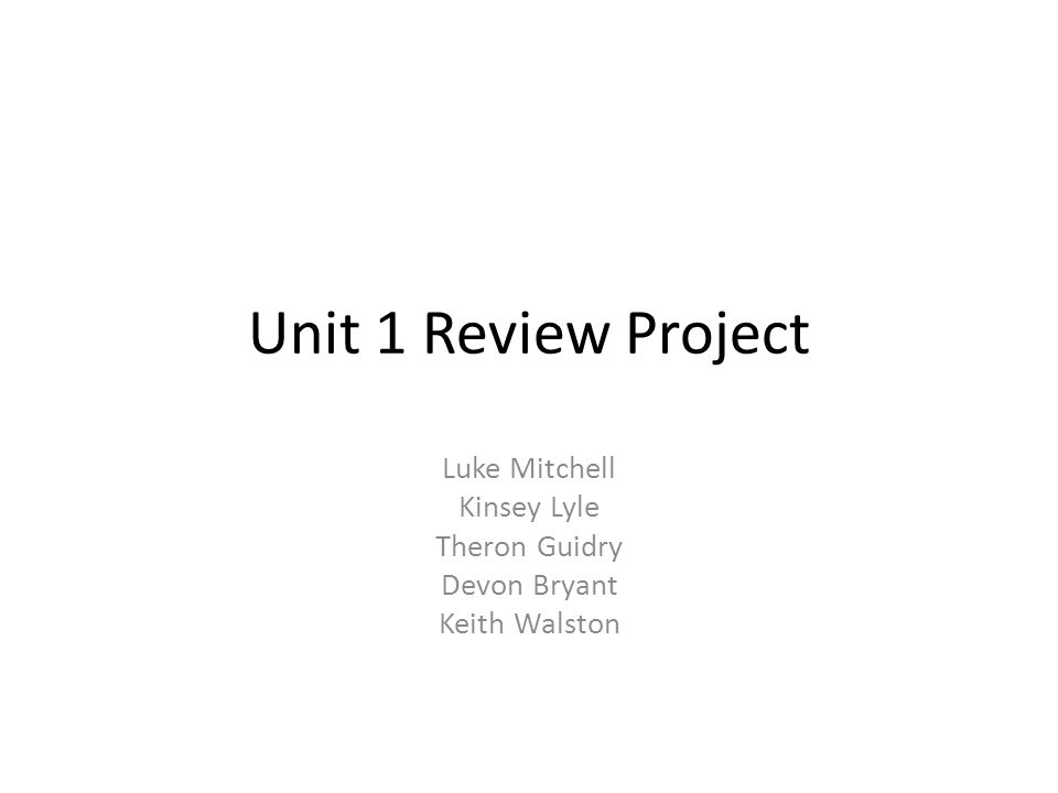 Unit 1 Review Project Luke Mitchell Kinsey Lyle Theron Guidry Devon Bryant Keith Walston