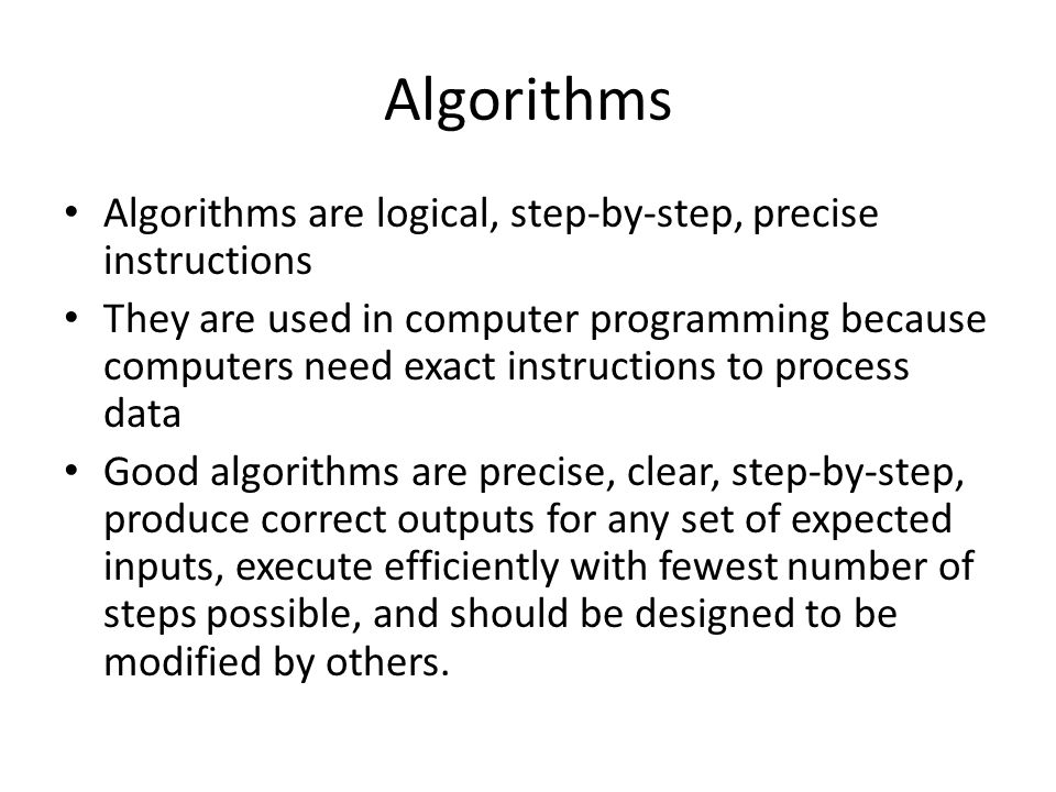 Algorithms Algorithms are logical, step-by-step, precise instructions They are used in computer programming because computers need exact instructions